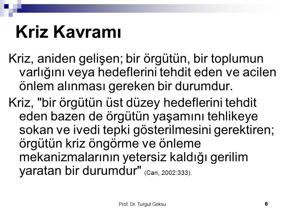 Prof. Dr. Turgut Göksu 6 Kriz Kavramı Kriz, aniden gelişen; bir örgütün, bir toplumun varlığını veya hedeflerini tehdit eden ve acilen önlem alınması
