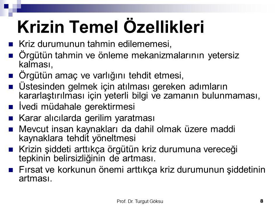 Prof. Dr. Turgut Göksu 8 Krizin Temel Özellikleri Kriz durumunun tahmin edilememesi, Örgütün tahmin ve önleme mekanizmalarının yetersiz kalması, Örgüt
