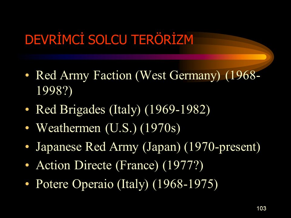 DEVRİMCİ SOLCU TERÖRİZM Red Army Faction (West Germany) (1968- 1998?) Red Brigades (Italy) (1969-1982) Weathermen (U.S.) (1970s) Japanese Red Army (Ja