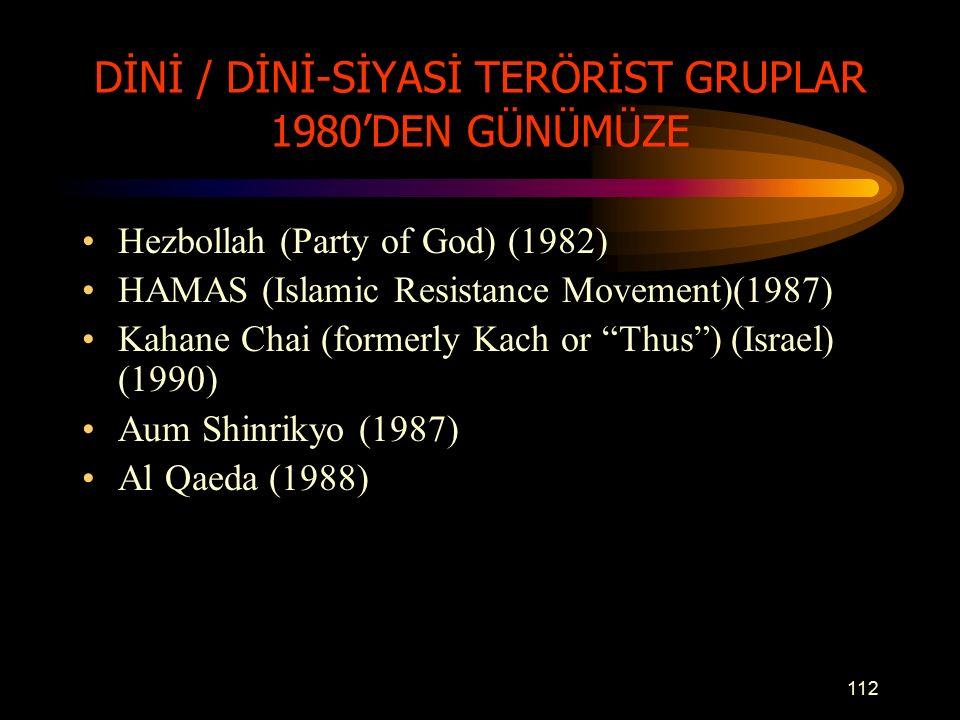DİNİ / DİNİ-SİYASİ TERÖRİST GRUPLAR 1980'DEN GÜNÜMÜZE Hezbollah (Party of God) (1982) HAMAS (Islamic Resistance Movement)(1987) Kahane Chai (formerly Kach or Thus ) (Israel) (1990) Aum Shinrikyo (1987) Al Qaeda (1988) 112