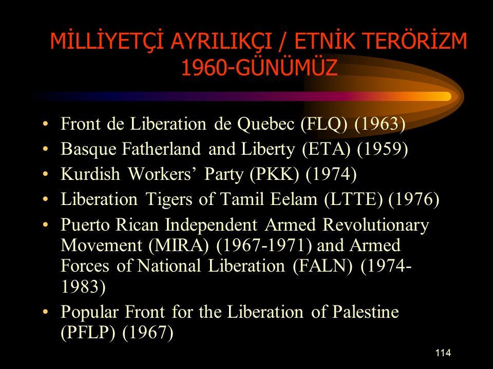 MİLLİYETÇİ AYRILIKÇI / ETNİK TERÖRİZM 1960-GÜNÜMÜZ Front de Liberation de Quebec (FLQ) (1963) Basque Fatherland and Liberty (ETA) (1959) Kurdish Workers' Party (PKK) (1974) Liberation Tigers of Tamil Eelam (LTTE) (1976) Puerto Rican Independent Armed Revolutionary Movement (MIRA) (1967-1971) and Armed Forces of National Liberation (FALN) (1974- 1983) Popular Front for the Liberation of Palestine (PFLP) (1967) 114