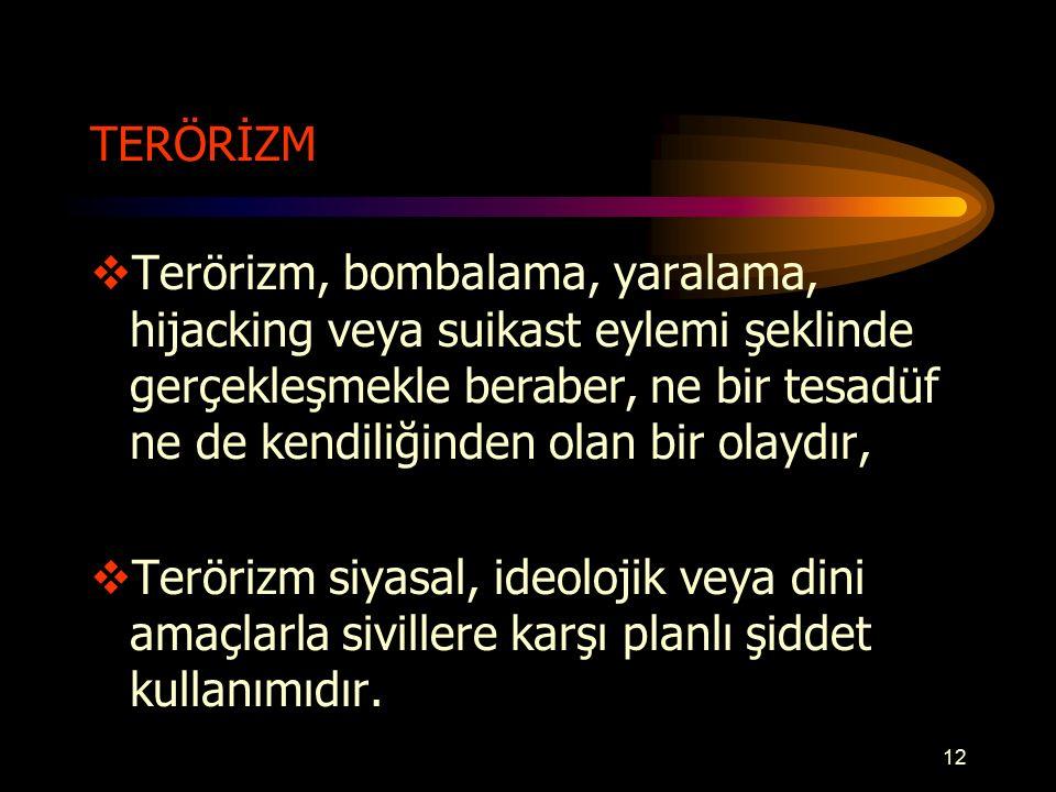 TERÖRİZM  Terörizm, bombalama, yaralama, hijacking veya suikast eylemi şeklinde gerçekleşmekle beraber, ne bir tesadüf ne de kendiliğinden olan bir olaydır,  Terörizm siyasal, ideolojik veya dini amaçlarla sivillere karşı planlı şiddet kullanımıdır.