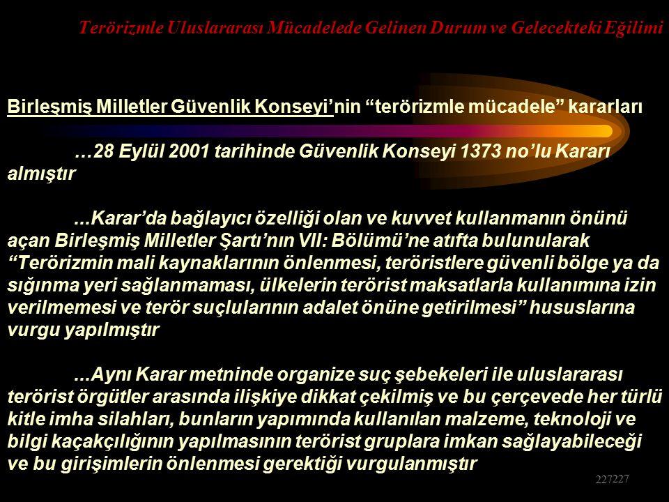 Terörizmle Uluslararası Mücadelede Gelinen Durum ve Gelecekteki Eğilimi Birleşmiş Milletler Güvenlik Konseyi'nin terörizmle mücadele kararları …28 Eylül 2001 tarihinde Güvenlik Konseyi 1373 no'lu Kararı almıştır...Karar'da bağlayıcı özelliği olan ve kuvvet kullanmanın önünü açan Birleşmiş Milletler Şartı'nın VII: Bölümü'ne atıfta bulunularak Terörizmin mali kaynaklarının önlenmesi, teröristlere güvenli bölge ya da sığınma yeri sağlanmaması, ülkelerin terörist maksatlarla kullanımına izin verilmemesi ve terör suçlularının adalet önüne getirilmesi hususlarına vurgu yapılmıştır...Aynı Karar metninde organize suç şebekeleri ile uluslararası terörist örgütler arasında ilişkiye dikkat çekilmiş ve bu çerçevede her türlü kitle imha silahları, bunların yapımında kullanılan malzeme, teknoloji ve bilgi kaçakçılığının yapılmasının terörist gruplara imkan sağlayabileceği ve bu girişimlerin önlenmesi gerektiği vurgulanmıştır 227