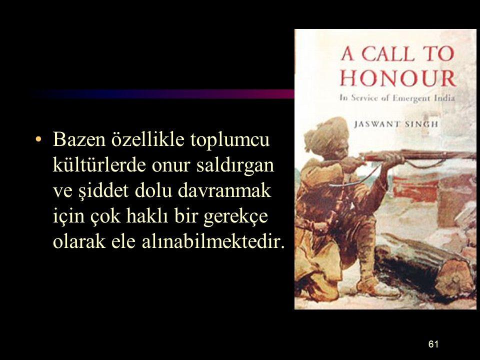61 Onur Bazen özellikle toplumcu kültürlerde onur saldırgan ve şiddet dolu davranmak için çok haklı bir gerekçe olarak ele alınabilmektedir.