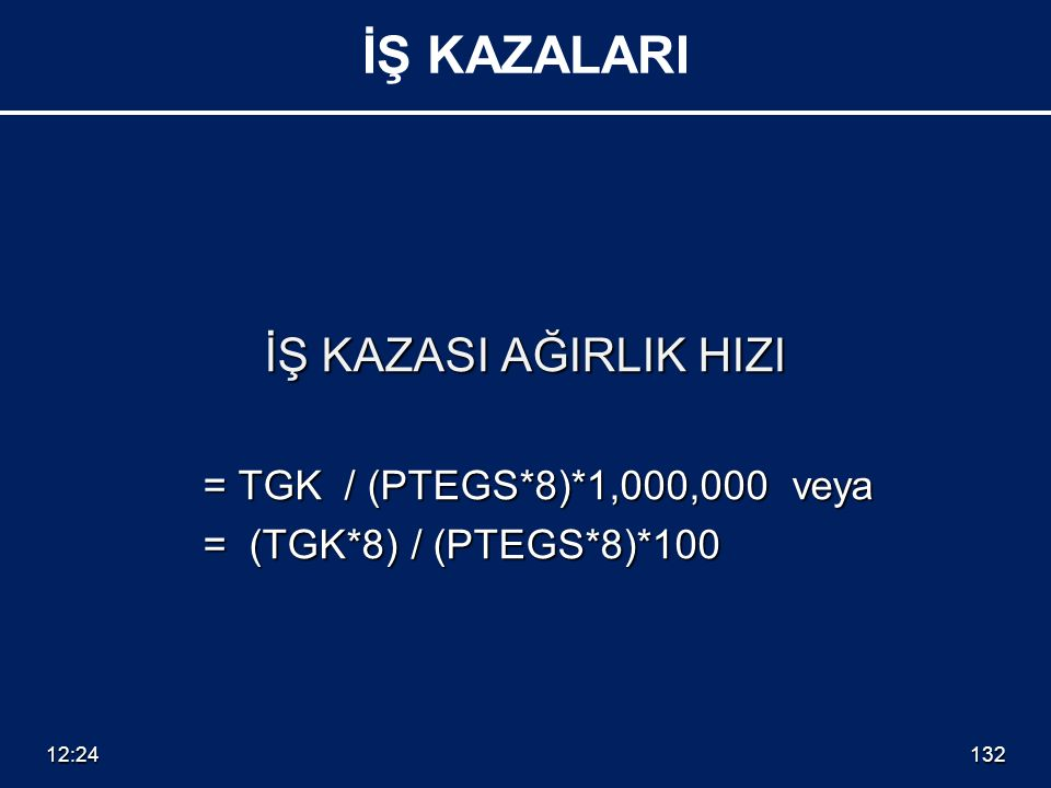 İŞ KAZASI AĞIRLIK HIZI = TGK / (PTEGS*8)*1,000,000 veya = (TGK*8) / (PTEGS*8)*100 = (TGK*8) / (PTEGS*8)*100 12:26132 İŞ KAZALARI