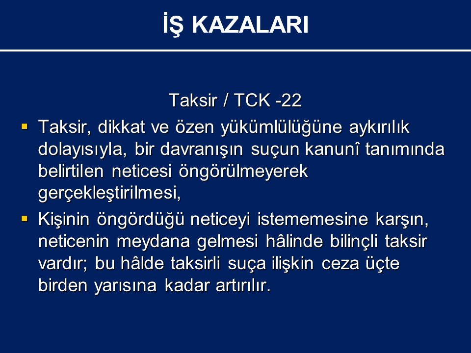 Taksir / TCK -22  Taksir, dikkat ve özen yükümlülüğüne aykırılık dolayısıyla, bir davranışın suçun kanunî tanımında belirtilen neticesi öngörülmeyerek gerçekleştirilmesi,  Kişinin öngördüğü neticeyi istememesine karşın, neticenin meydana gelmesi hâlinde bilinçli taksir vardır; bu hâlde taksirli suça ilişkin ceza üçte birden yarısına kadar artırılır.