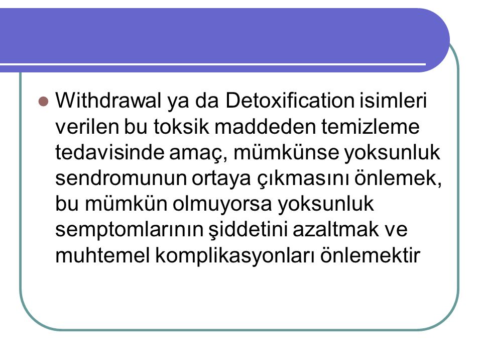 Withdrawal ya da Detoxification isimleri verilen bu toksik maddeden temizleme tedavisinde amaç, mümkünse yoksunluk sendromunun ortaya çıkmasını önleme