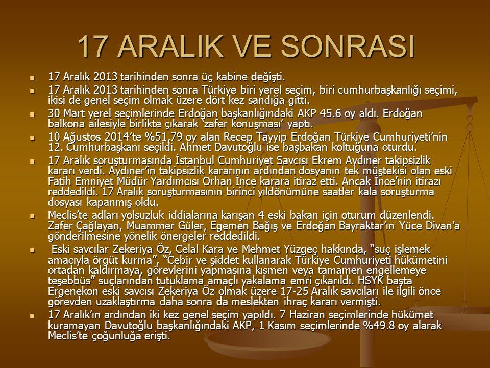 17 ARALIK VE SONRASI 17 Aralık 2013 tarihinden sonra üç kabine değişti.