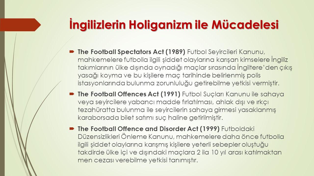 İngilizlerin Holiganizm ile Mücadelesi  The Football Spectators Act (1989) Futbol Seyircileri Kanunu, mahkemelere futbolla ilgili şiddet olaylarına k