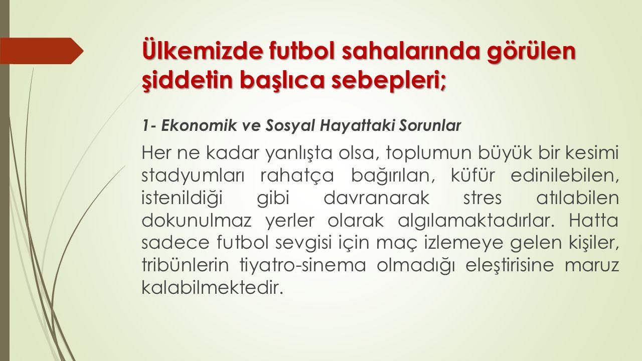 Ülkemizde futbol sahalarında görülen şiddetin başlıca sebepleri; 1- Ekonomik ve Sosyal Hayattaki Sorunlar Her ne kadar yanlışta olsa, toplumun büyük b
