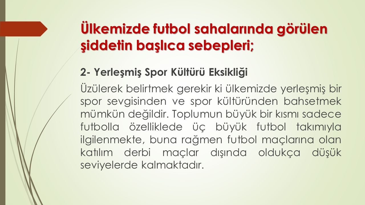 Ülkemizde futbol sahalarında görülen şiddetin başlıca sebepleri; 2- Yerleşmiş Spor Kültürü Eksikliği Üzülerek belirtmek gerekir ki ülkemizde yerleşmiş