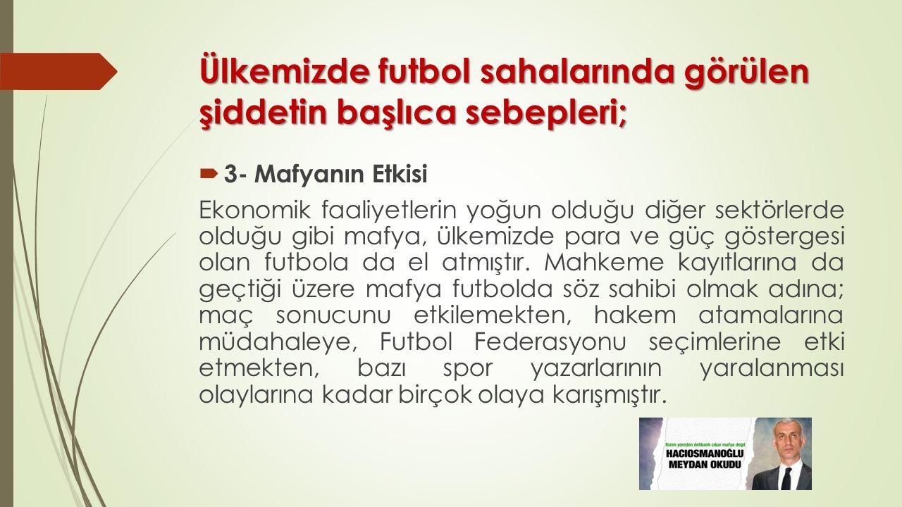 Ülkemizde futbol sahalarında görülen şiddetin başlıca sebepleri;  3- Mafyanın Etkisi Ekonomik faaliyetlerin yoğun olduğu diğer sektörlerde olduğu gib