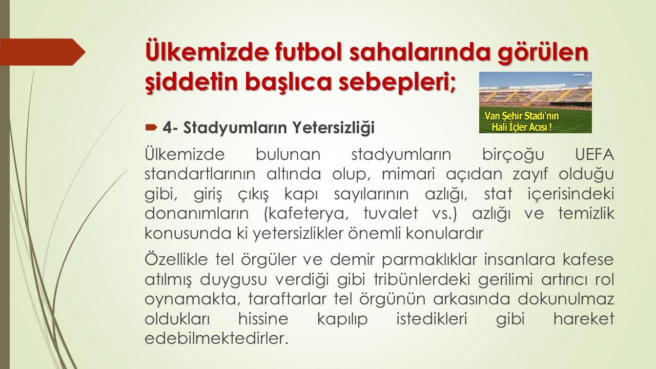 Ülkemizde futbol sahalarında görülen şiddetin başlıca sebepleri;  4- Stadyumların Yetersizliği Ülkemizde bulunan stadyumların birçoğu UEFA standartlarının altında olup, mimari açıdan zayıf olduğu gibi, giriş çıkış kapı sayılarının azlığı, stat içerisindeki donanımların (kafeterya, tuvalet vs.) azlığı ve temizlik konusunda ki yetersizlikler önemli konulardır Özellikle tel örgüler ve demir parmaklıklar insanlara kafese atılmış duygusu verdiği gibi tribünlerdeki gerilimi artırıcı rol oynamakta, taraftarlar tel örgünün arkasında dokunulmaz oldukları hissine kapılıp istedikleri gibi hareket edebilmektedirler.