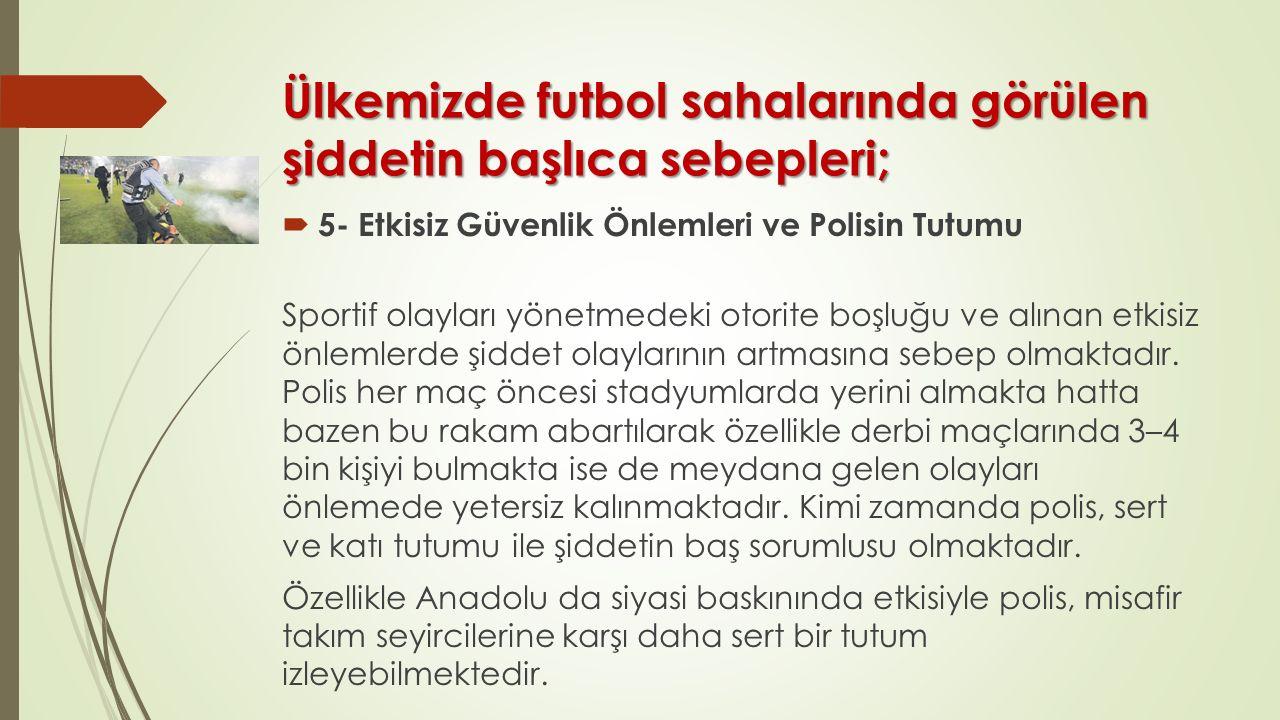 Ülkemizde futbol sahalarında görülen şiddetin başlıca sebepleri;  5- Etkisiz Güvenlik Önlemleri ve Polisin Tutumu Sportif olayları yönetmedeki otorit