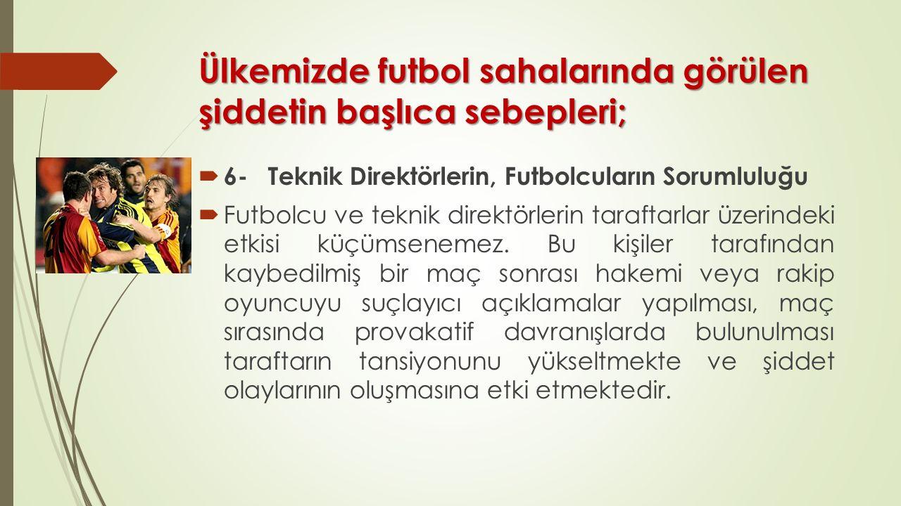 Ülkemizde futbol sahalarında görülen şiddetin başlıca sebepleri;  6- Teknik Direktörlerin, Futbolcuların Sorumluluğu  Futbolcu ve teknik direktörlerin taraftarlar üzerindeki etkisi küçümsenemez.