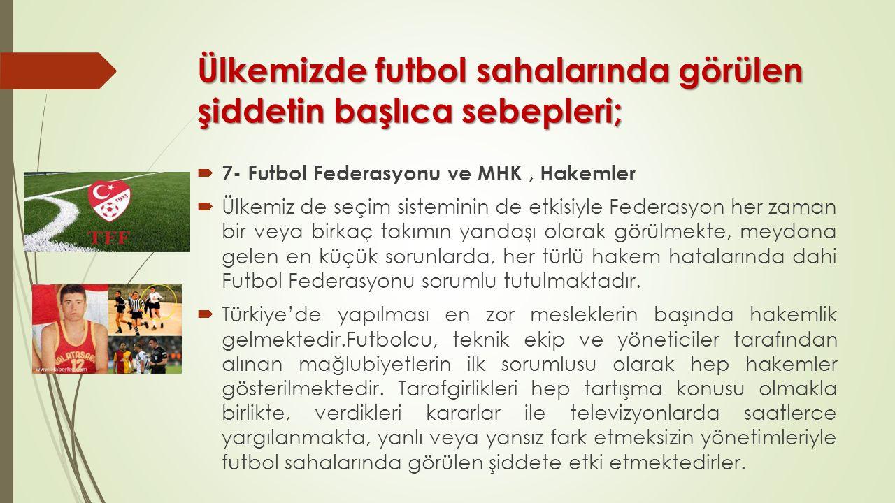Ülkemizde futbol sahalarında görülen şiddetin başlıca sebepleri;  7- Futbol Federasyonu ve MHK, Hakemler  Ülkemiz de seçim sisteminin de etkisiyle F