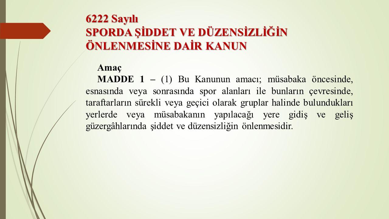 6222 Sayılı SPORDA ŞİDDET VE DÜZENSİZLİĞİN ÖNLENMESİNE DAİR KANUN Amaç MADDE 1 – (1) Bu Kanunun amacı; müsabaka öncesinde, esnasında veya sonrasında s