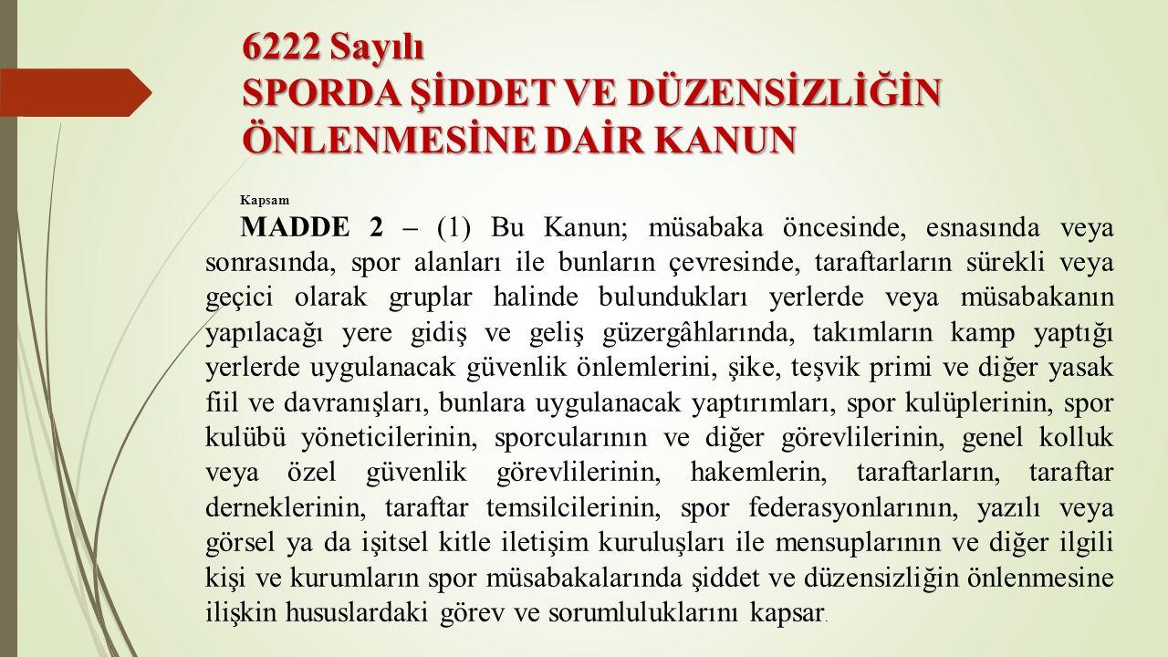 6222 Sayılı SPORDA ŞİDDET VE DÜZENSİZLİĞİN ÖNLENMESİNE DAİR KANUN Kapsam MADDE 2 – (1) Bu Kanun; müsabaka öncesinde, esnasında veya sonrasında, spor a