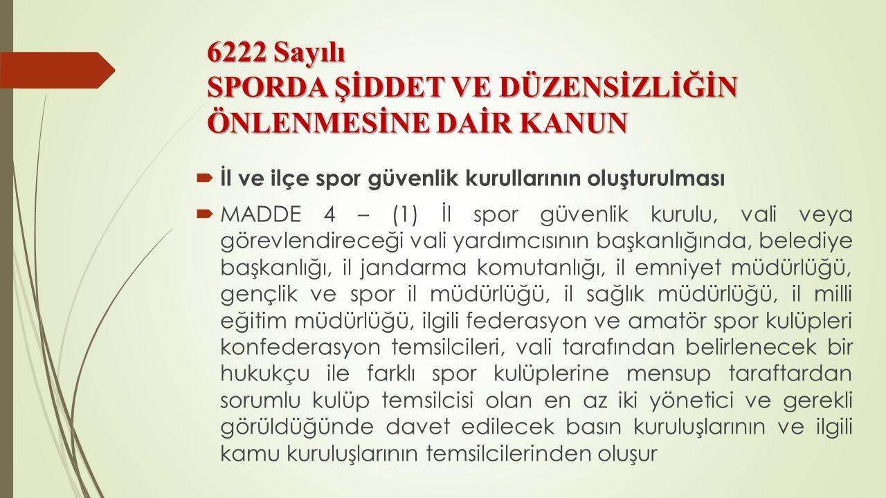 6222 Sayılı SPORDA ŞİDDET VE DÜZENSİZLİĞİN ÖNLENMESİNE DAİR KANUN  İl ve ilçe spor güvenlik kurullarının oluşturulması  MADDE 4 – (1) İl spor güvenl
