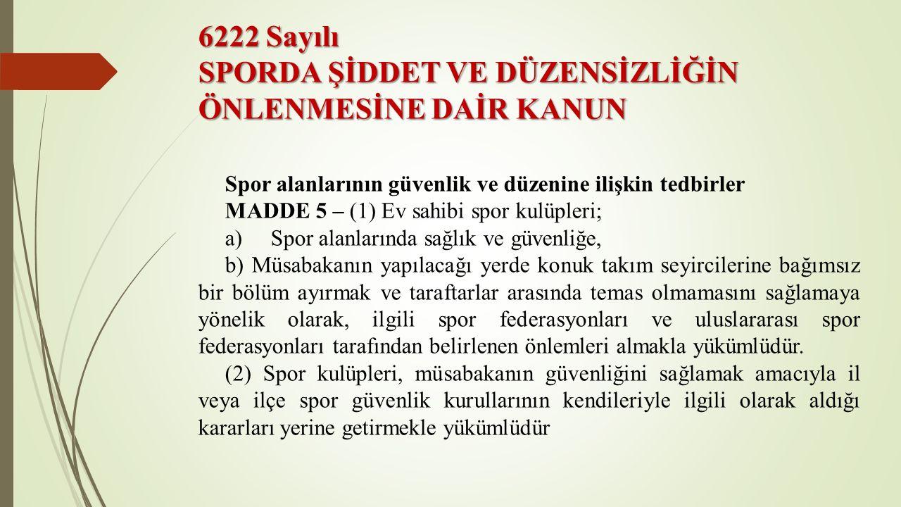 6222 Sayılı SPORDA ŞİDDET VE DÜZENSİZLİĞİN ÖNLENMESİNE DAİR KANUN Spor alanlarının güvenlik ve düzenine ilişkin tedbirler MADDE 5 – (1) Ev sahibi spor