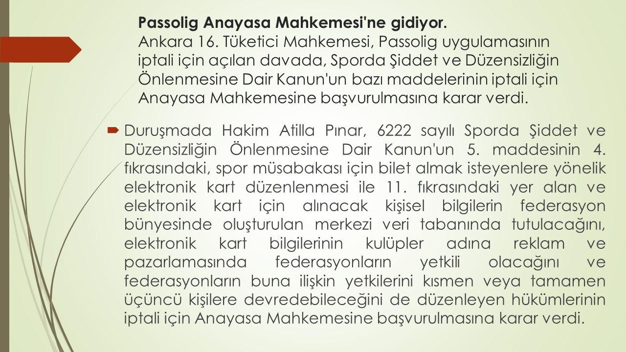 Passolig Anayasa Mahkemesi'ne gidiyor. Ankara 16. Tüketici Mahkemesi, Passolig uygulamasının iptali için açılan davada, Sporda Şiddet ve Düzensizliğin