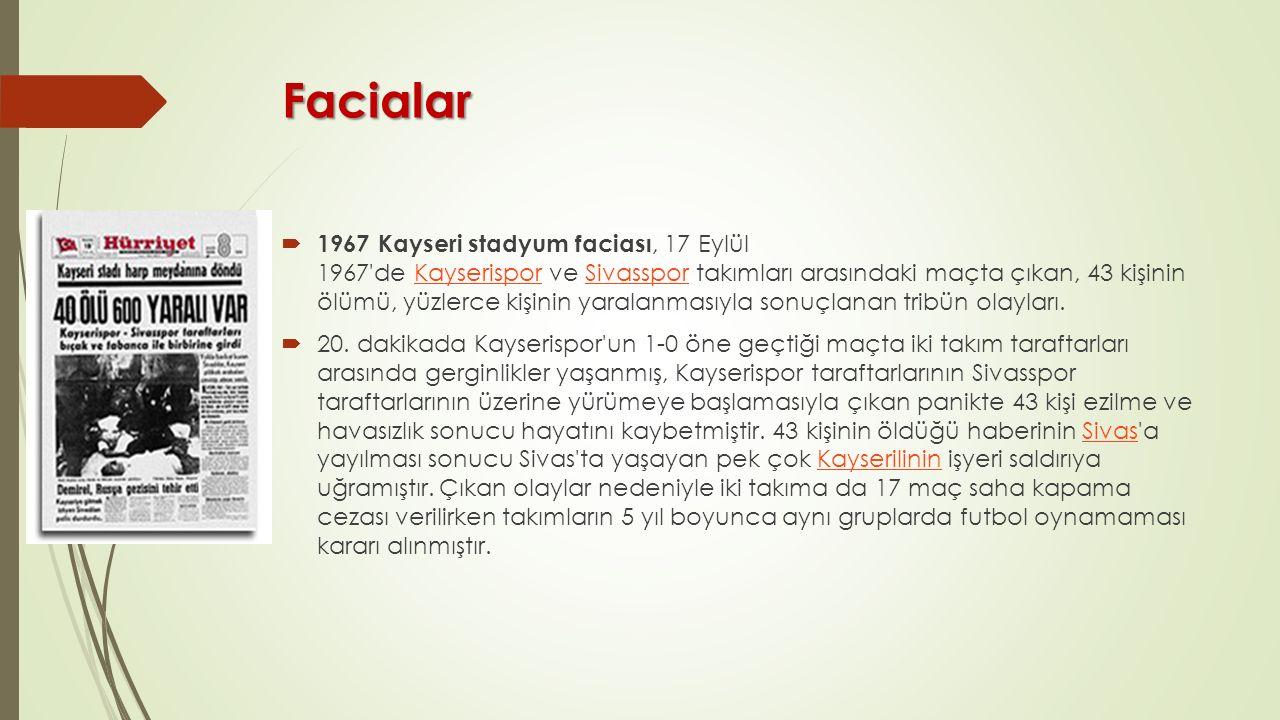 Facialar  1967 Kayseri stadyum faciası, 17 Eylül 1967 de Kayserispor ve Sivasspor takımları arasındaki maçta çıkan, 43 kişinin ölümü, yüzlerce kişinin yaralanmasıyla sonuçlanan tribün olayları.KayserisporSivasspor  20.