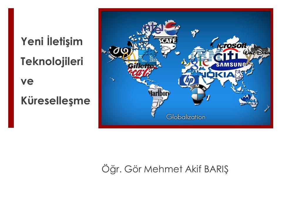 Yeni İletişim Teknolojileri ve Küreselleşme Öğr. Gör Mehmet Akif BARIŞ