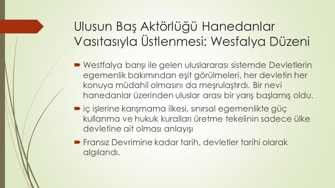 Ulusun Baş Aktörlüğü Hanedanlar Vasıtasıyla Üstlenmesi: Wesfalya Düzeni  Westfalya barışı ile gelen uluslararası sistemde Devletlerin egemenlik bakımından eşit görülmeleri, her devletin her konuya müdahil olmasını da meşrulaştırdı.