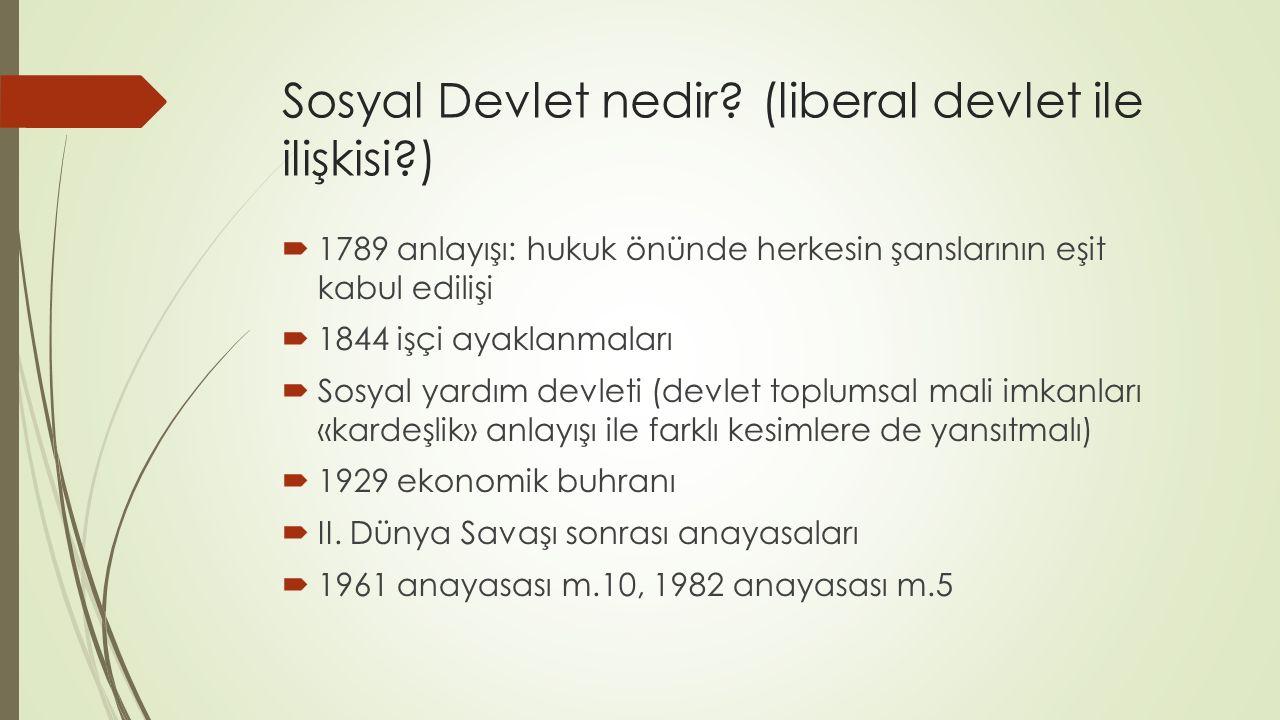 Sosyal Devlet nedir? (liberal devlet ile ilişkisi?)  1789 anlayışı: hukuk önünde herkesin şanslarının eşit kabul edilişi  1844 işçi ayaklanmaları 