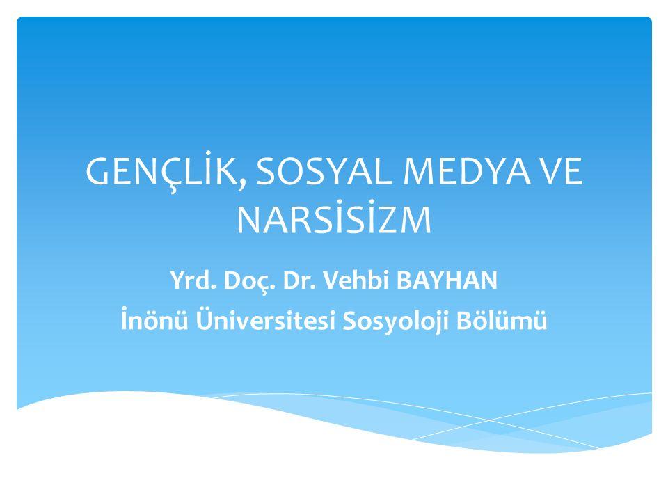 GENÇLİK, SOSYAL MEDYA VE NARSİSİZM Yrd. Doç. Dr. Vehbi BAYHAN İnönü Üniversitesi Sosyoloji Bölümü