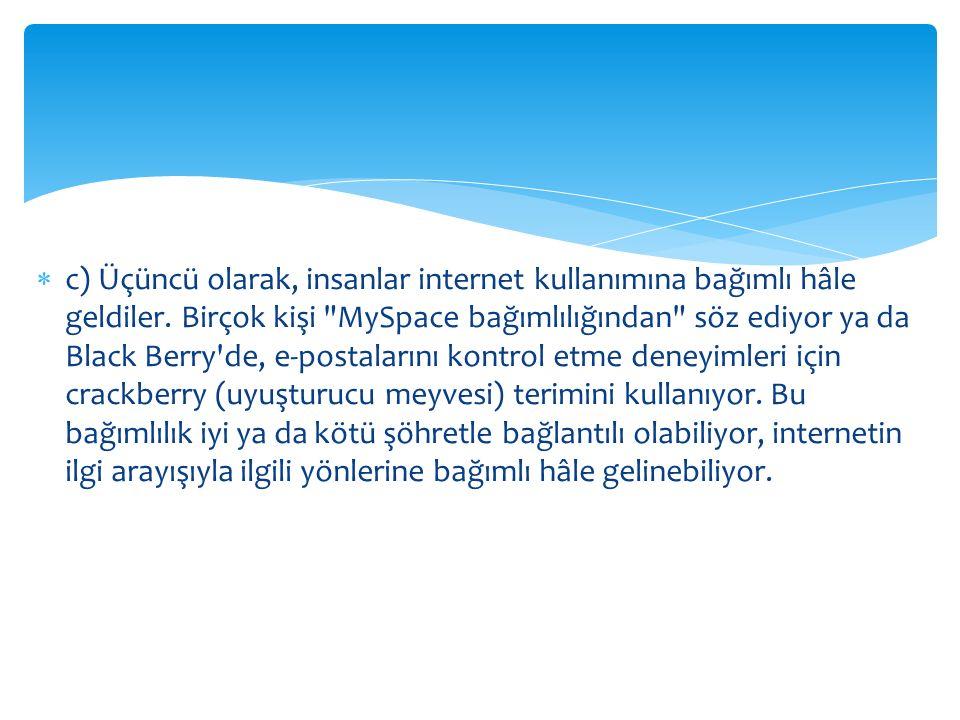  c) Üçüncü olarak, insanlar internet kullanımına bağımlı hâle geldiler. Birçok kişi
