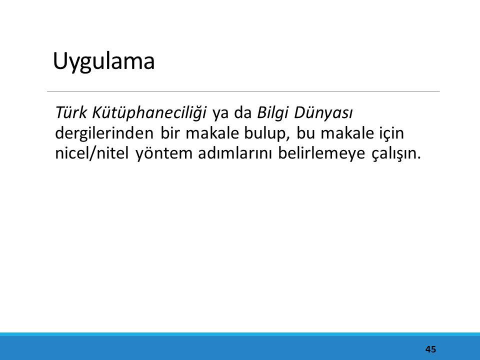 Uygulama Türk Kütüphaneciliği ya da Bilgi Dünyası dergilerinden bir makale bulup, bu makale için nicel/nitel yöntem adımlarını belirlemeye çalışın. 45