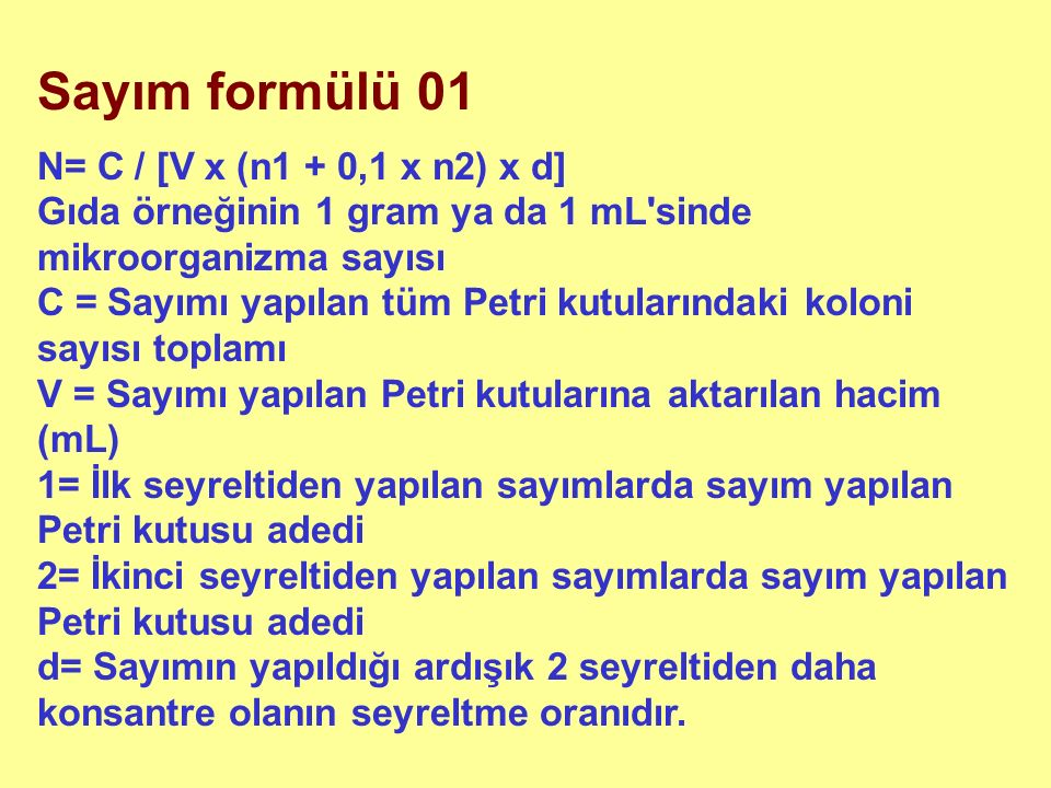 Sayım formülü 01 N= C / [V x (n1 + 0,1 x n2) x d] Gıda örneğinin 1 gram ya da 1 mL sinde mikroorganizma sayısı C = Sayımı yapılan tüm Petri kutularındaki koloni sayısı toplamı V = Sayımı yapılan Petri kutularına aktarılan hacim (mL) 1= İlk seyreltiden yapılan sayımlarda sayım yapılan Petri kutusu adedi 2= İkinci seyreltiden yapılan sayımlarda sayım yapılan Petri kutusu adedi d= Sayımın yapıldığı ardışık 2 seyreltiden daha konsantre olanın seyreltme oranıdır.