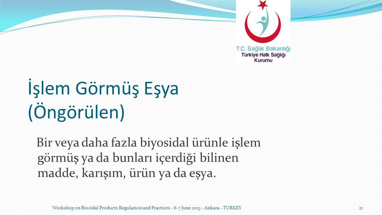 Workshop on Biocidal Products Regulation and Practices - 6-7 June 2013 - Ankara - TURKEY21 İşlem Görmüş Eşya (Öngörülen) Bir veya daha fazla biyosidal ürünle işlem görmüş ya da bunları içerdiği bilinen madde, karışım, ürün ya da eşya.