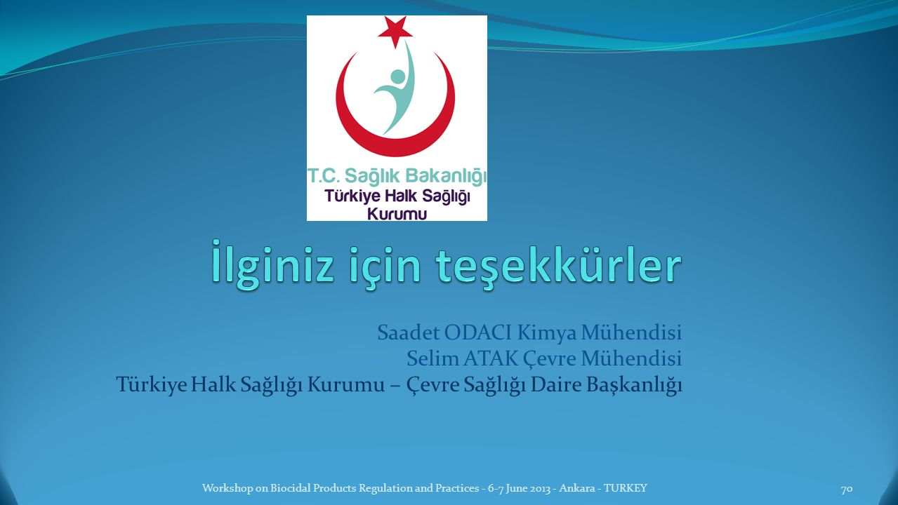 Saadet ODACI Kimya Mühendisi Selim ATAK Çevre Mühendisi Türkiye Halk Sağlığı Kurumu – Çevre Sağlığı Daire Başkanlığı Workshop on Biocidal Products Regulation and Practices - 6-7 June 2013 - Ankara - TURKEY70