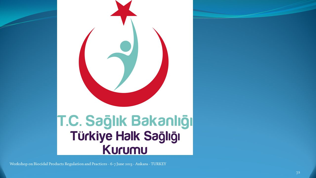 Workshop on Biocidal Products Regulation and Practices - 6-7 June 2013 - Ankara - TURKEY 72