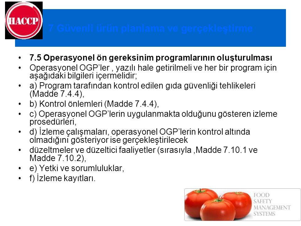 7 Güvenli ürün planlama ve gerçekleştirme 7.5 Operasyonel ön gereksinim programlarının oluşturulması Operasyonel OGP'ler, yazılı hale getirilmeli ve her bir program için aşağıdaki bilgileri içermelidir; a) Program tarafından kontrol edilen gıda güvenliği tehlikeleri (Madde 7.4.4), b) Kontrol önlemleri (Madde 7.4.4), c) Operasyonel OGP'lerin uygulanmakta olduğunu gösteren izleme prosedürleri, d) İzleme çalışmaları, operasyonel OGP'lerin kontrol altında olmadığını gösteriyor ise gerçekleştirilecek düzeltmeler ve düzeltici faaliyetler (sırasıyla,Madde 7.10.1 ve Madde 7.10.2), e) Yetki ve sorumluluklar, f) İzleme kayıtları.