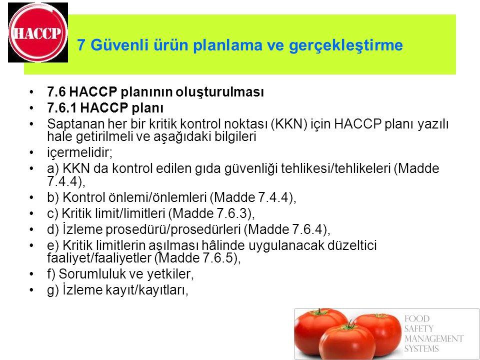 7 Güvenli ürün planlama ve gerçekleştirme 7.6 HACCP planının oluşturulması 7.6.1 HACCP planı Saptanan her bir kritik kontrol noktası (KKN) için HACCP planı yazılı hale getirilmeli ve aşağıdaki bilgileri içermelidir; a) KKN da kontrol edilen gıda güvenliği tehlikesi/tehlikeleri (Madde 7.4.4), b) Kontrol önlemi/önlemleri (Madde 7.4.4), c) Kritik limit/limitleri (Madde 7.6.3), d) İzleme prosedürü/prosedürleri (Madde 7.6.4), e) Kritik limitlerin aşılması hâlinde uygulanacak düzeltici faaliyet/faaliyetler (Madde 7.6.5), f) Sorumluluk ve yetkiler, g) İzleme kayıt/kayıtları,