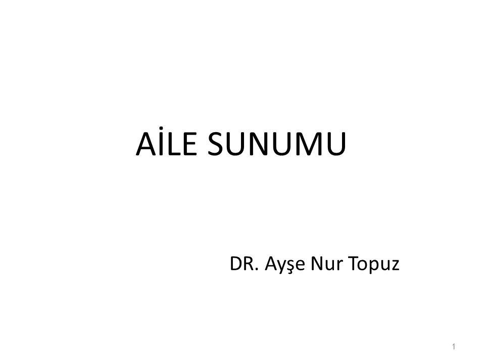 AİLE SUNUMU DR. Ayşe Nur Topuz 1