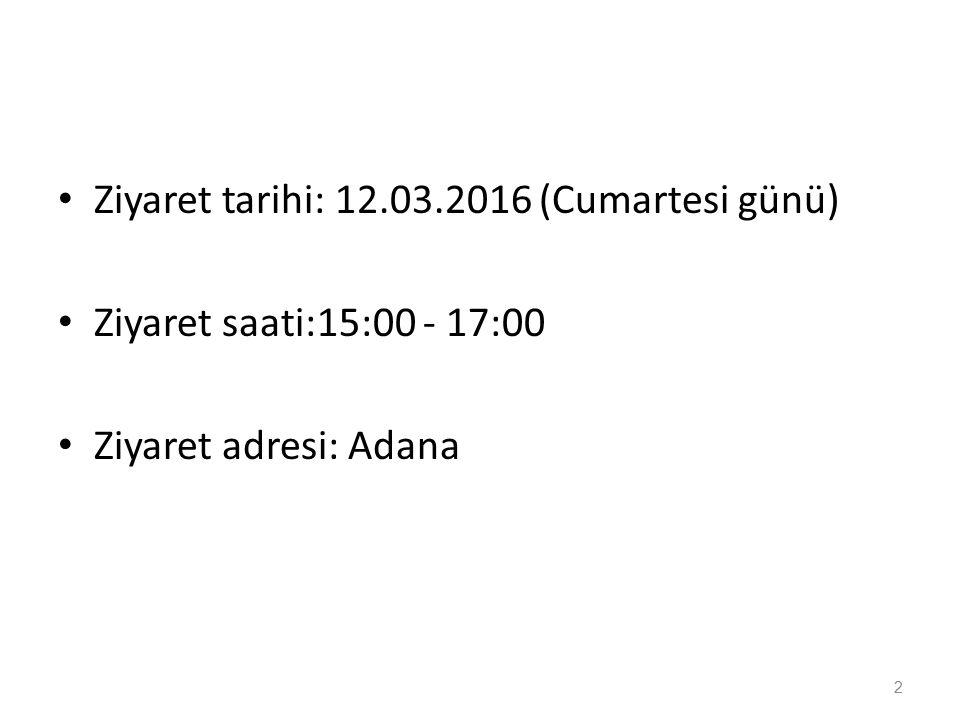 Ziyaret tarihi: 12.03.2016 (Cumartesi günü) Ziyaret saati:15:00 - 17:00 Ziyaret adresi: Adana 2