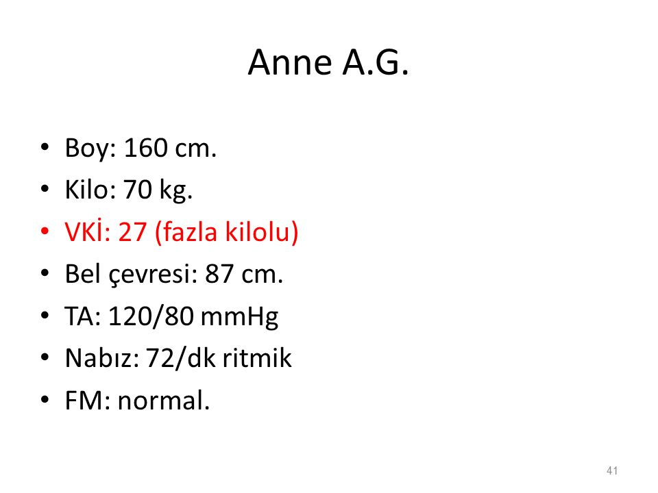 Anne A.G. Boy: 160 cm. Kilo: 70 kg. VKİ: 27 (fazla kilolu) Bel çevresi: 87 cm.