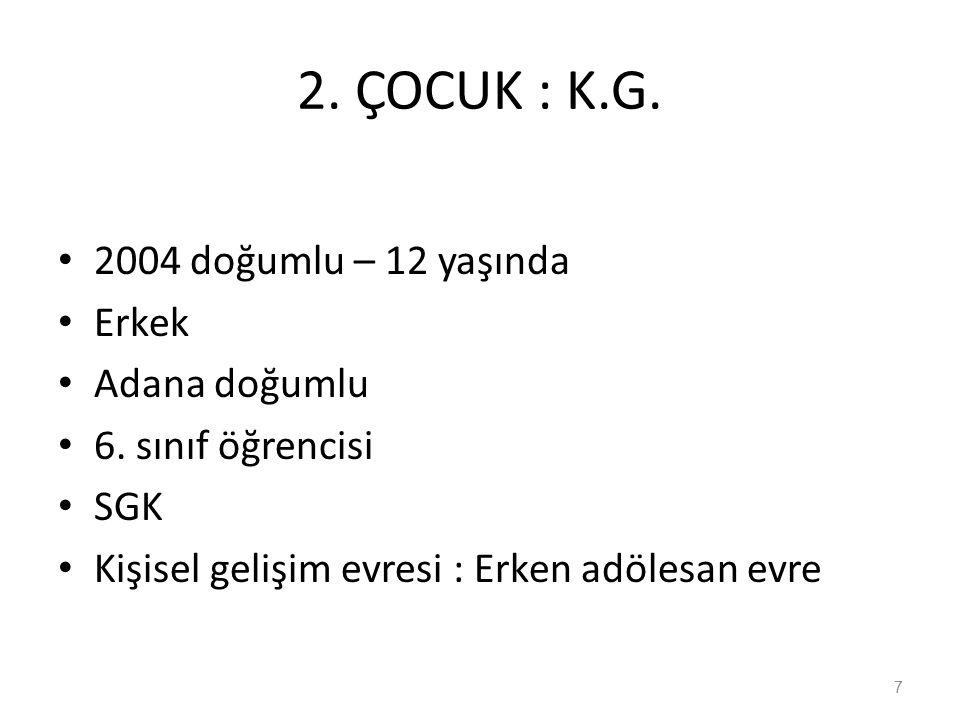 2. ÇOCUK : K.G. 2004 doğumlu – 12 yaşında Erkek Adana doğumlu 6.