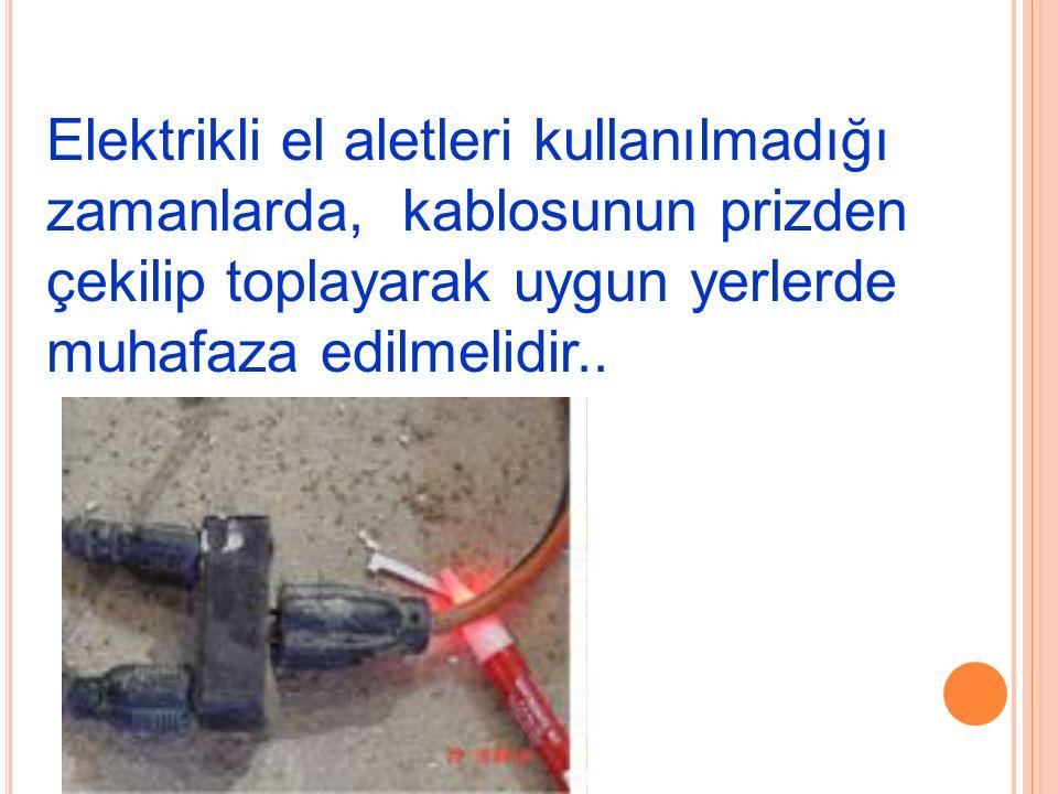 Elektrikli el aletleri kullanılmadığı zamanlarda, kablosunun prizden çekilip toplayarak uygun yerlerde muhafaza edilmelidir..