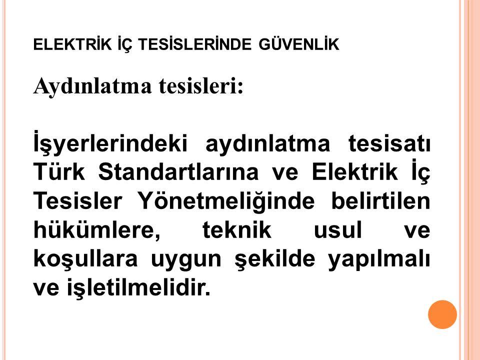 ELEKTRİK İÇ TESİSLERİNDE GÜVENLİK Aydınlatma tesisleri: İşyerlerindeki aydınlatma tesisatı Türk Standartlarına ve Elektrik İç Tesisler Yönetmeliğinde belirtilen hükümlere, teknik usul ve koşullara uygun şekilde yapılmalı ve işletilmelidir.