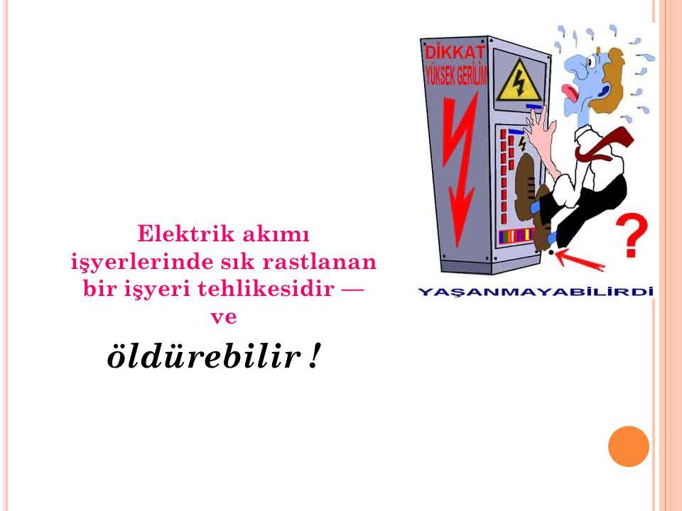 Elektrik akımı işyerlerinde sık rastlanan bir işyeri tehlikesidir –– ve öldürebilir !