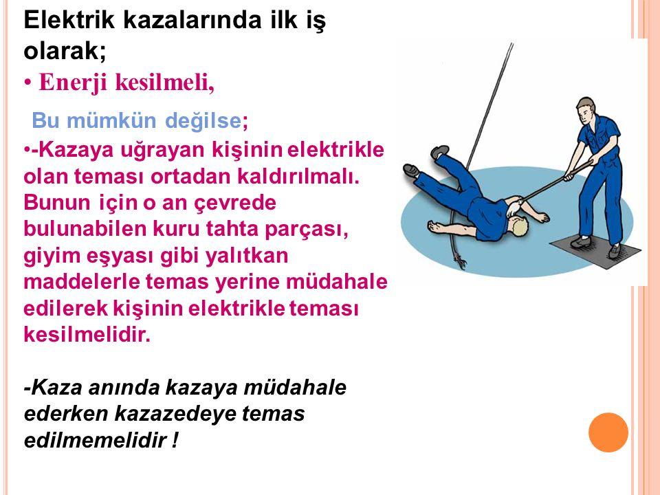 Elektrik kazalarında ilk iş olarak; Enerji kesilmeli, Bu mümkün değilse; -Kazaya uğrayan kişinin elektrikle olan teması ortadan kaldırılmalı.