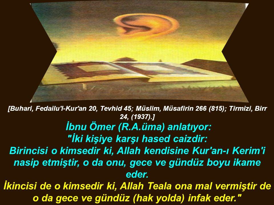 [Buhari, Fedailu l-Kur an 20, Tevhid 45; Müslim, Müsafirin 266 (815); Tirmizi, Birr 24, (1937).] İbnu Ömer (R.A.üma) anlatıyor: İki kişiye karşı hased caizdir: Birincisi o kimsedir ki, Allah kendisine Kur an-ı Kerim i nasip etmiştir, o da onu, gece ve gündüz boyu ikame eder.