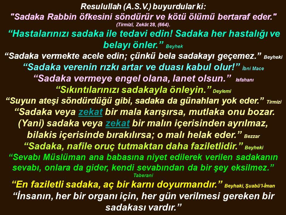 Resulullah (A.S.V.) buyurdular ki: Sadaka Rabbin öfkesini söndürür ve kötü ölümü bertaraf eder. (Tirmizî, Zekât 28, (664).