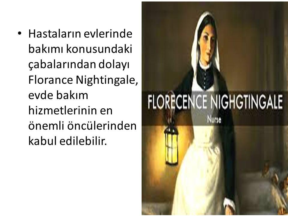Hastaların evlerinde bakımı konusundaki çabalarından dolayı Florance Nightingale, evde bakım hizmetlerinin en önemli öncülerinden kabul edilebilir.
