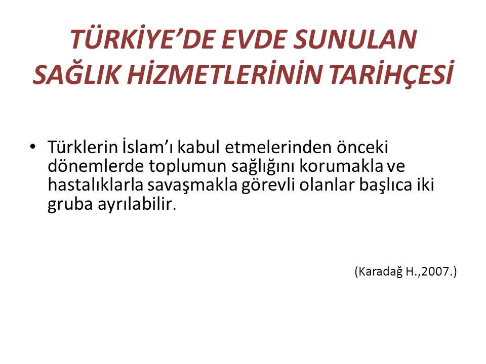 TÜRKİYE'DE EVDE SUNULAN SAĞLIK HİZMETLERİNİN TARİHÇESİ Türklerin İslam'ı kabul etmelerinden önceki dönemlerde toplumun sağlığını korumakla ve hastalık